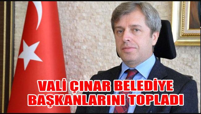 Vali Çınar Belediye Başkanlarını Topladı