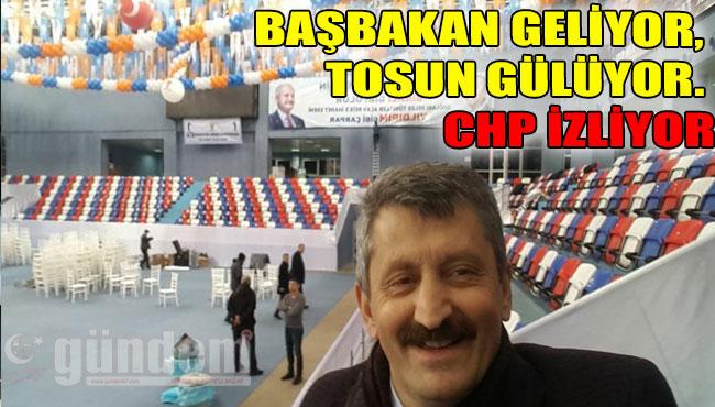 Başbakan Geliyor, Tosun Gülüyor. CHP İzliyor