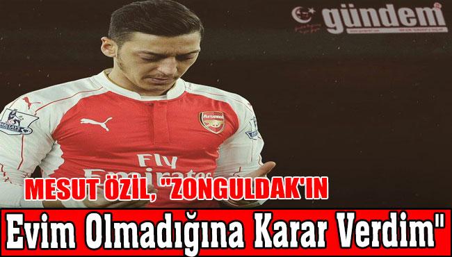"""Mesut Özil, """"Zonguldak'ın Evim Olmadığına Karar Verdim"""""""