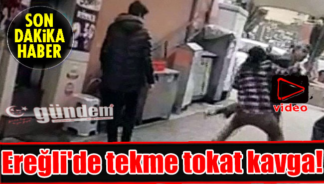 Ereğli'de tekme tokat kavga