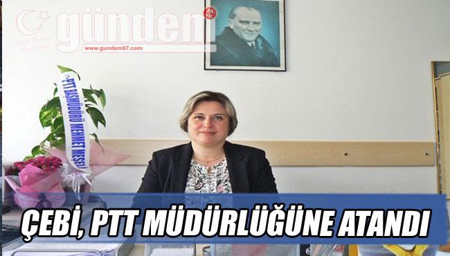 ÇEBİ, PTT MÜDÜRLÜĞÜNE ATANDI