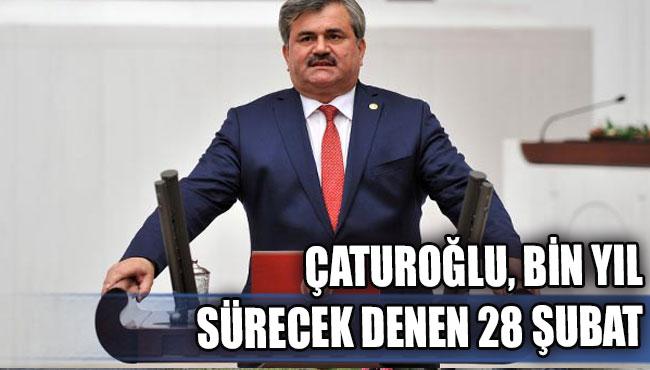 ÇATUROĞLU, BİN YIL SÜRECEK DENEN 28 ŞUBAT...