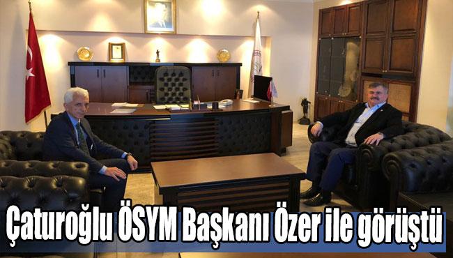 Çaturoğlu ÖSYM Başkanı Özer ile görüştü