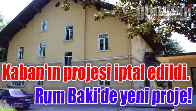 Kaban'ın projesi iptal edildi. Rum Baki'de yeni proje!