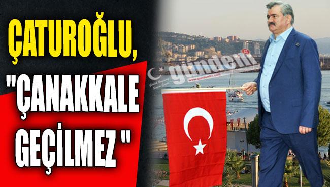 """Çaturoğlu,""""Çanakkale geçilmez """""""