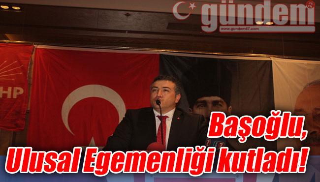 Başoğlu, Ulusal Egemenliği kutladı!