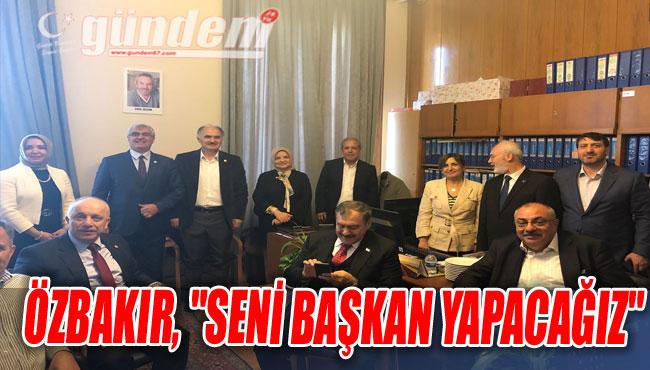 """Özbakır, """"Seni başkan yapacağız"""""""