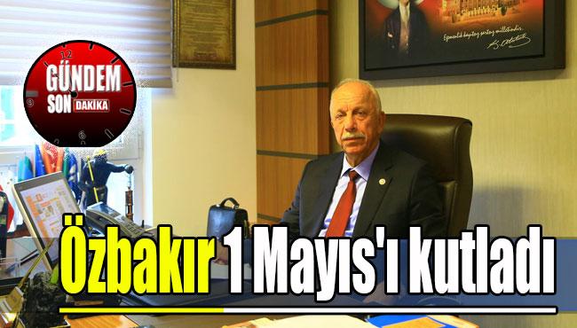 Özbakır 1 Mayıs'ı kutladı