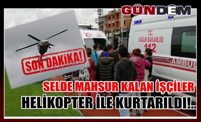 Selde mahsur kalan işçiler helikopter ile kurtarıldı!..