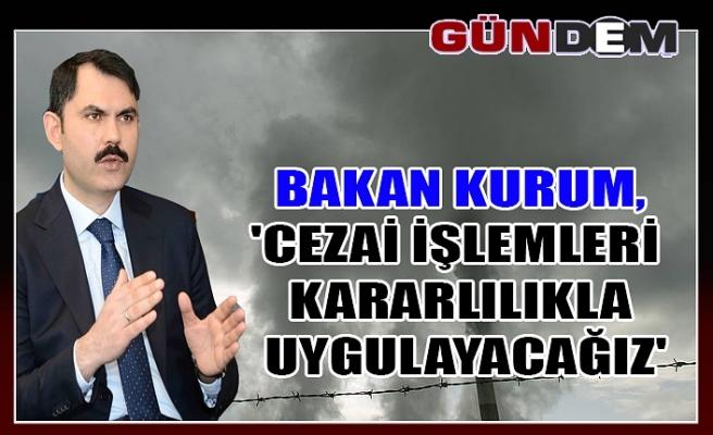 Bakan Kurum,'Cezai işlemleri kararlılıkla uygulayacağız'