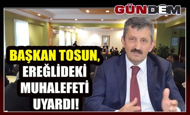 Başkan Tosun, Ereğlideki muhalefeti uyardı!