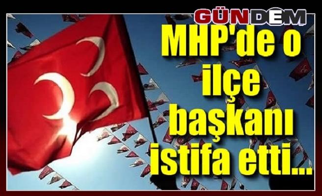 MHP'de o ilçe başkanı istifa etti