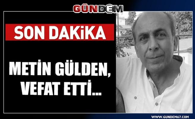 METİN GÜLDEN, VEFAT ETTİ...