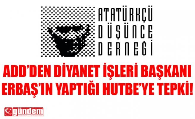 ADD'DEN ATATÜRK'E YÖNELİK HUTBE OKUYAN ERBAŞ'A TEPKİ!
