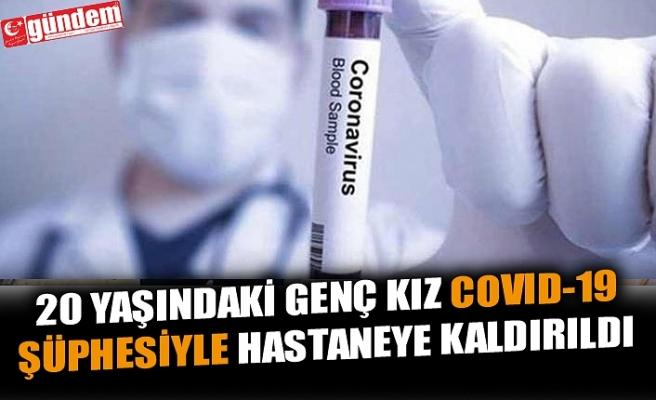 20 YAŞINDAKİ GENÇ KIZ COVID-19 ŞÜPHESİYLE HASTANEYE KALDIRILDI