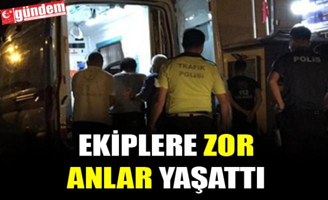 AMBULANSA BİNMEK İSTEMEYİNCE, POLİS EKİPLERİNE ZOR ANLAR YAŞATTI