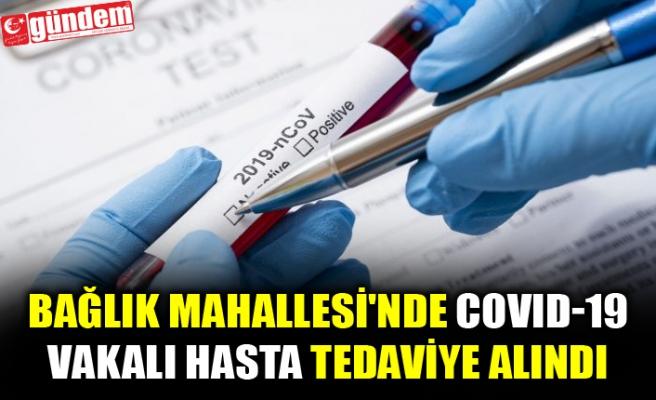 BAĞLIK MAHALLESİ'NDE COVID-19 VAKALI HASTA TEDAVİYE ALINDI