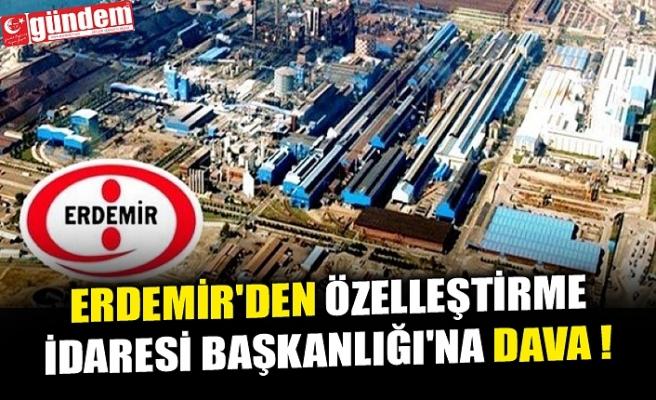 ERDEMİR'DEN ÖZELLEŞTİRME İDARESİ BAŞKANLIĞI'NA DAVA !