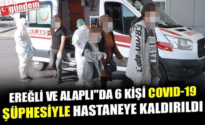 EREĞLİ VE ALAPLI''DA 6 KİŞİ COVID-19 ŞÜPHESİYLE HASTANEYE KALDIRILDI