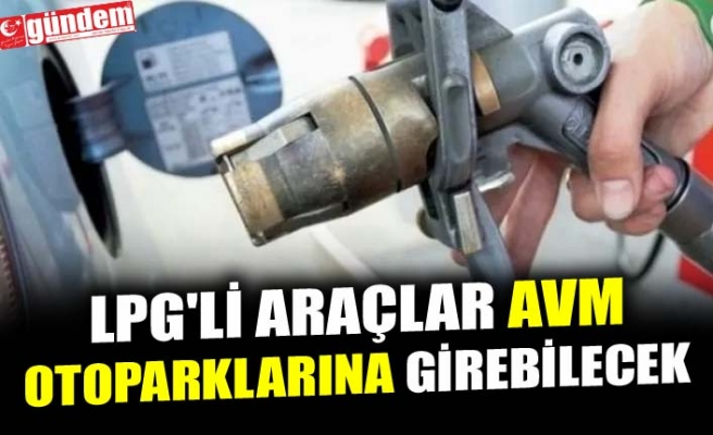 LPG'Lİ ARAÇLAR AVM OTOPARKLARINA GİREBİLECEK