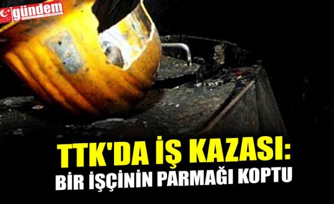 TTK'DA İŞ KAZASI: BİR İŞÇİNİN PARMAĞI KOPTU