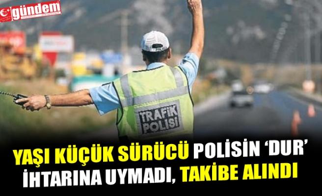 YAŞI KÜÇÜK SÜRÜCÜ POLİSİN DUR İHTARINA UYMADI, TAKİBE ALINDI