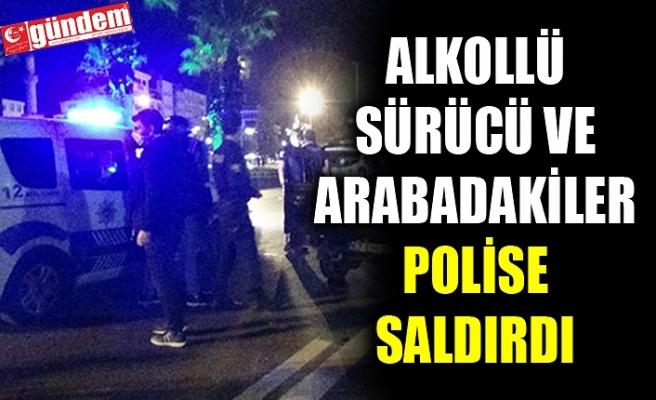 ALKOLLÜ SÜRÜCÜ VE ARABADAKİLER POLİSE SALDIRDI