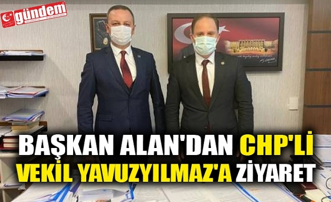 BAŞKAN ALAN'DAN CHP'Lİ VEKİL YAVUZYILMAZ'A ZİYARET