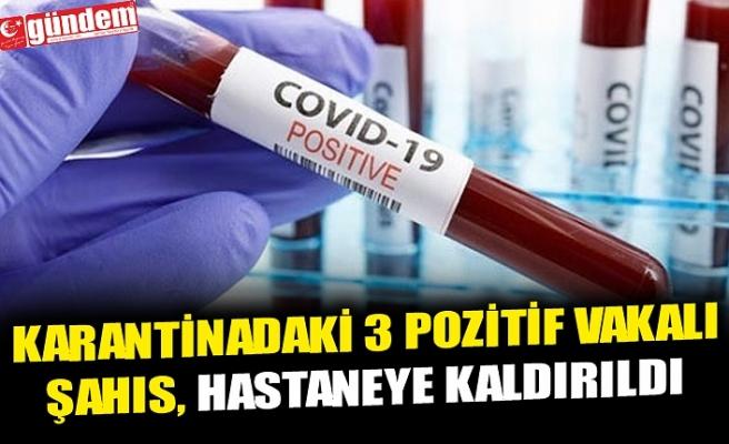 KARANTİNADAKİ 3 POZİTİF VAKALI ŞAHIS, HASTANEYE KALDIRILDI