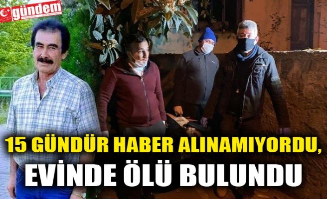 15 GÜNDÜR HABER ALINAMIYORDU, EVİNDE ÖLÜ BULUNDU