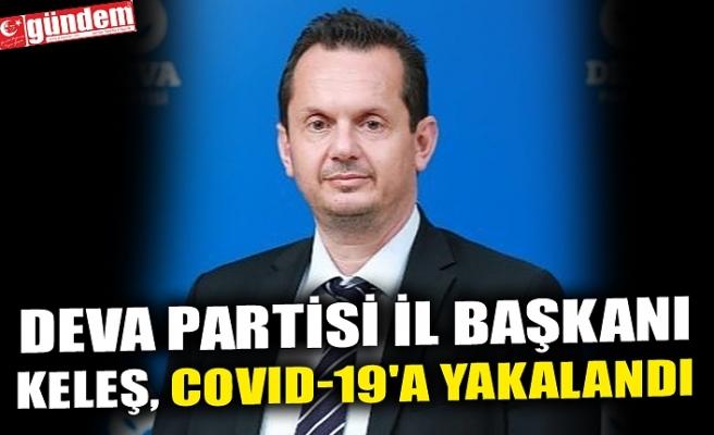 DEVA PARTİSİ İL BAŞKANI KELEŞ, COVID-19'A YAKALANDI