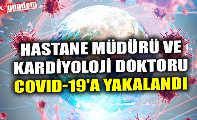 HASTANE MÜDÜRÜ VE KARDİYOLOJİ DOKTORU COVID-19'A YAKALANDI