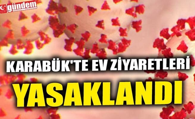 KARABÜK'TE EV ZİYARETLERİ YASAKLANDI