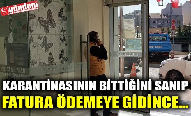 KARANTİNASININ BİTTİĞİNİ SANIP FATURA ÖDEMEYE GİDİNCE...