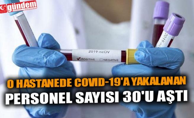 O HASTANEDE COVID-19'A YAKALANAN PERSONEL SAYISI 30'U AŞTI