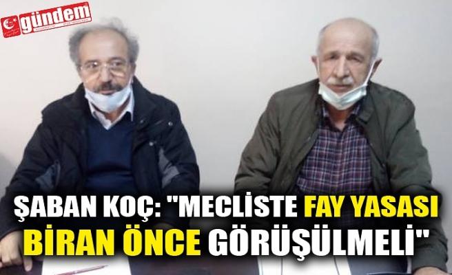 """ŞABAN KOÇ: """"MECLİSTE FAY YASASI BİRAN ÖNCE GÖRÜŞÜLMELİ"""""""