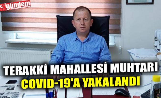 TERAKKİ MAHALLESİ MUHTARI COVID-19'A YAKALANDI