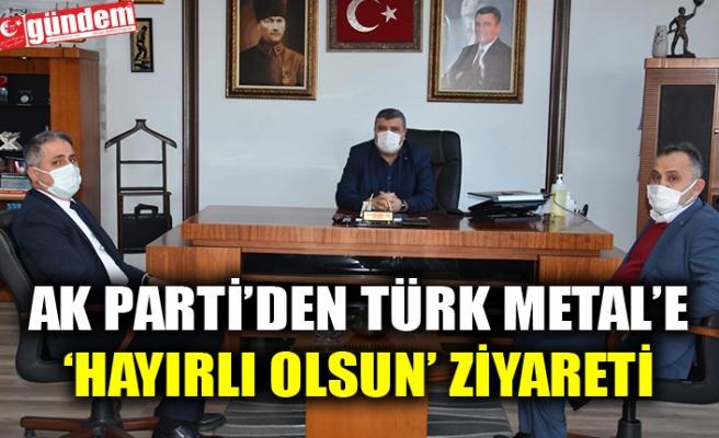 AK PARTİ'DEN TÜRK METAL'E 'HAYIRLI OLSUN' ZİYARETİ