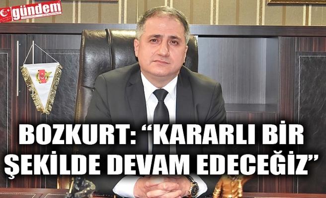 """BOZKURT: """"KARARLI BİR ŞEKİLDE DEVAM EDECEĞİZ"""""""