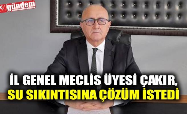 İL GENEL MECLİS ÜYESİ ÇAKIR, SU SIKINTISINA DİKKAT ÇEKTİ