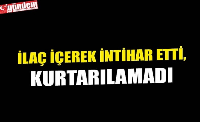İLAÇ İÇEREK İNTİHAR ETTİ, KURTARILAMADI