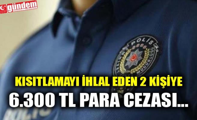 KISITLAMAYI İHLAL EDEN 2 KİŞİYE 6.300 TL PARA CEZASI...