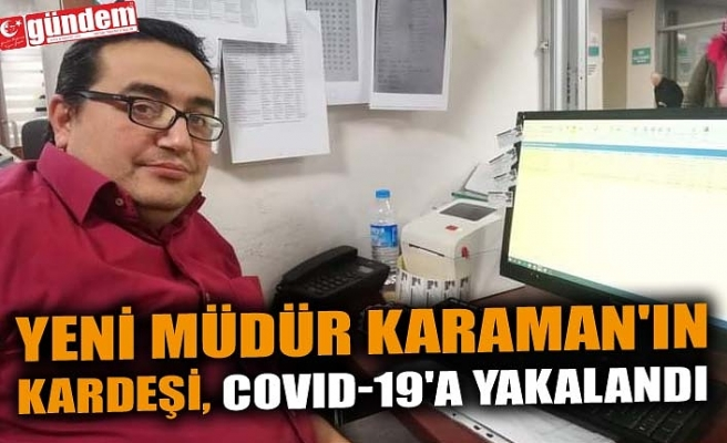 YENİ MÜDÜR KARAMAN'IN KARDEŞİ, COVID-19'A YAKALANDI