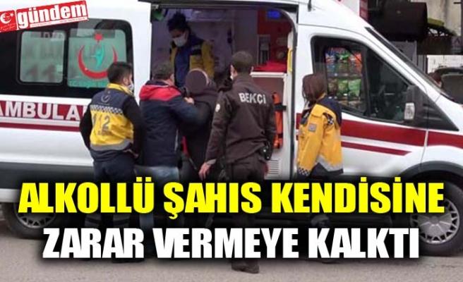 ALKOLLÜ ŞAHIS KENDİSİNE ZARAR VERMEYE KALKTI, POLİSLERE ZOR ANLAR YAŞATTI