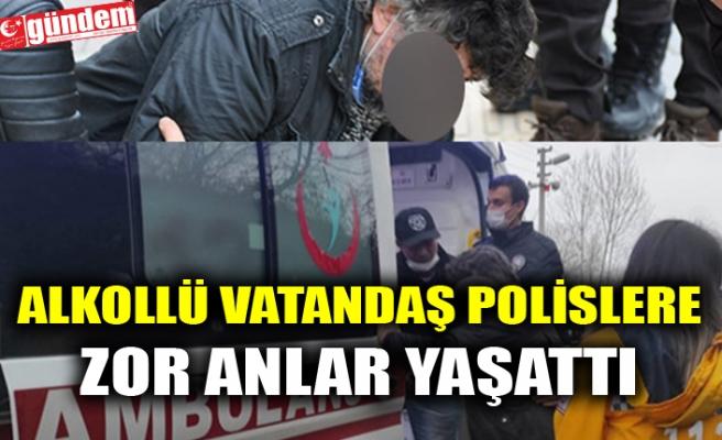 ALKOLLÜ VATANDAŞ POLİSLERE ZOR ANLAR YAŞATTI
