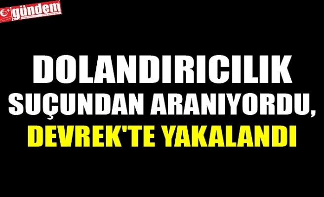 DOLANDIRICILIK SUÇUNDAN ARANIYORDU, DEVREK'TE YAKALANDI