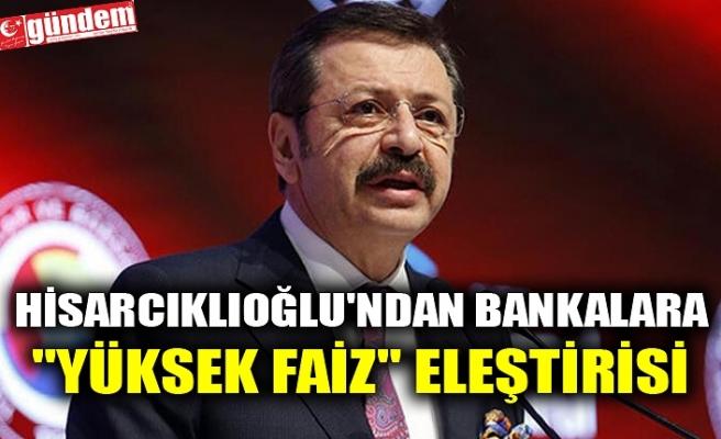 """HİSARCIKLIOĞLU'NDAN BANKALARA """"YÜKSEK FAİZ"""" ELEŞTİRİSİ"""