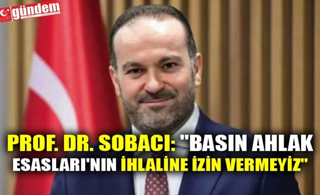 """PROF. DR. SOBACI: """"BASIN AHLAK ESASLARI'NIN İHLALİNE İZİN VERMEYİZ"""""""