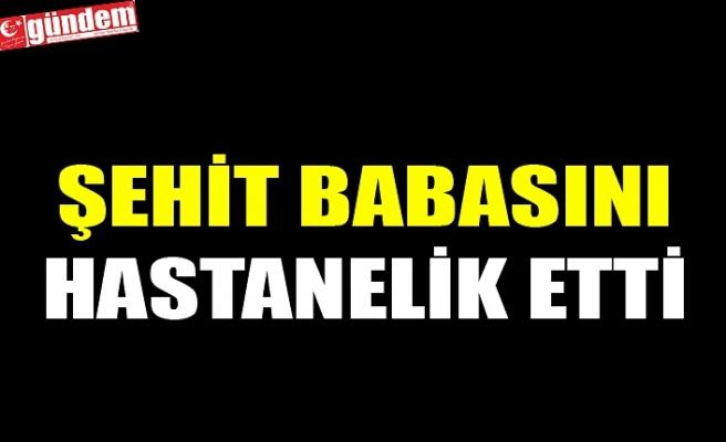 ŞEHİT BABASINI HASTANELİK ETTİ
