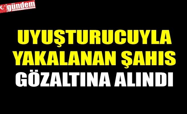 UYUŞTURUCUYLA YAKALANAN ŞAHIS GÖZALTINA ALINDI
